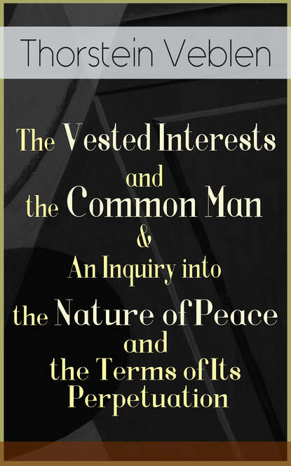 Thorstein Veblen The Vested Interests and the Common Man & An Inquiry into the Nature of Peace and the Terms of Its Perpetuation thorstein veblen the theory of the leisure class an economic study of american institutions and a social critique of conspicuous consumption
