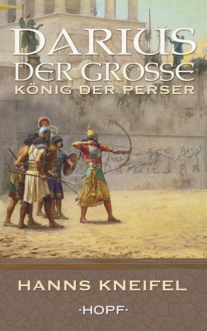 Hanns Kneifel Darius der Große – König der Perser kathrin heinrichs der könig geht tot