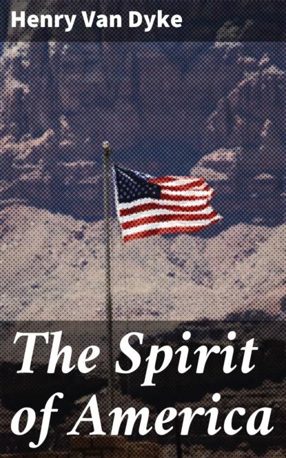 Фото - Henry Van Dyke The Spirit of America henry van dyke the house of rimmon