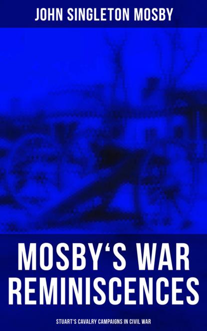 John Singleton Mosby Mosby's War Reminiscences - Stuart's Cavalry Campaigns in Civil War intelligence in war