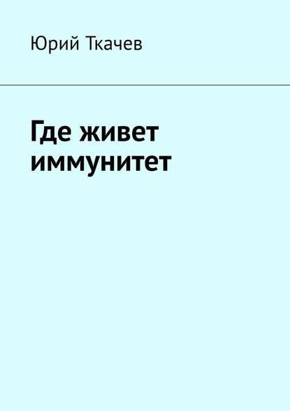 Юрий Ткачев Где живет иммунитет