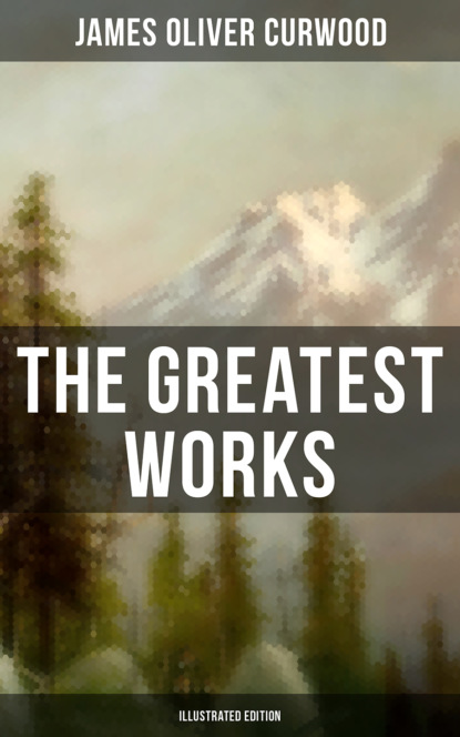 James Oliver Curwood The Greatest Works of James Oliver Curwood (Illustrated Edition) james oliver curwood the flaming forest