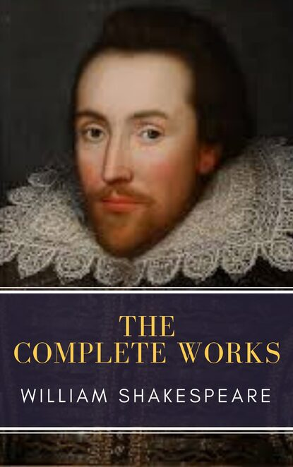 Уильям Шекспир The Complete Works of William Shakespeare: Illustrated edition (37 plays, 160 sonnets and 5 Poetry Books With Active Table of Contents) william hazlitt the complete autobiographical works of s t coleridge illustrated edition