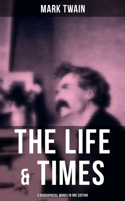 Марк Твен The Life & Times of Mark Twain - 4 Biographical Works in One Edition марк твен in defence of harriet shelley