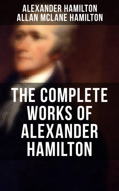 Hamilton Alexander THE COMPLETE WORKS OF ALEXANDER HAMILTON