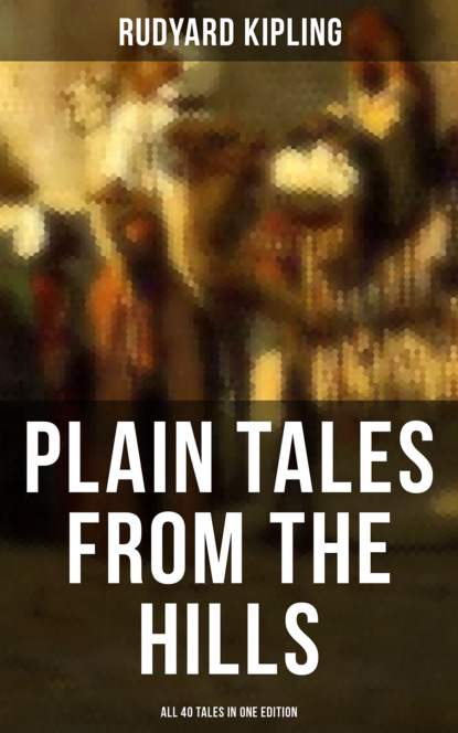 Редьярд Джозеф Киплинг PLAIN TALES FROM THE HILLS - All 40 Tales in One Edition редьярд джозеф киплинг the new army in training