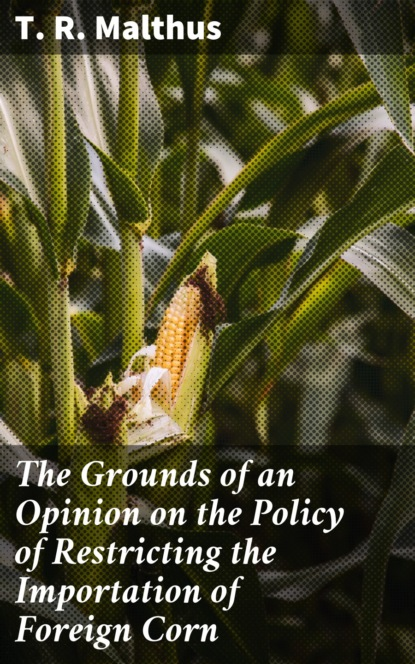 Фото - T. R. Malthus The Grounds of an Opinion on the Policy of Restricting the Importation of Foreign Corn t r malthus the grounds of an opinion on the policy of restricting the importation of foreign corn intended as an appendix to observations on the corn laws