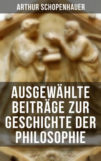 Arthur Schopenhauer Arthur Schopenhauer: Ausgewählte Beiträge zur Geschichte der Philosophie drews arthur nietzsches philosophie german edition