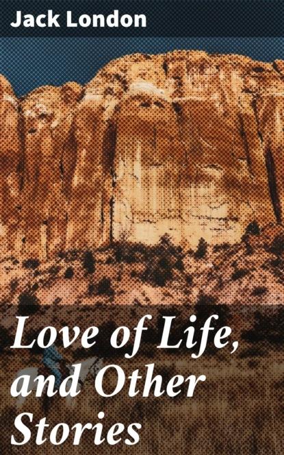 Джек Лондон Love of Life, and Other Stories jack london love of life and other stories