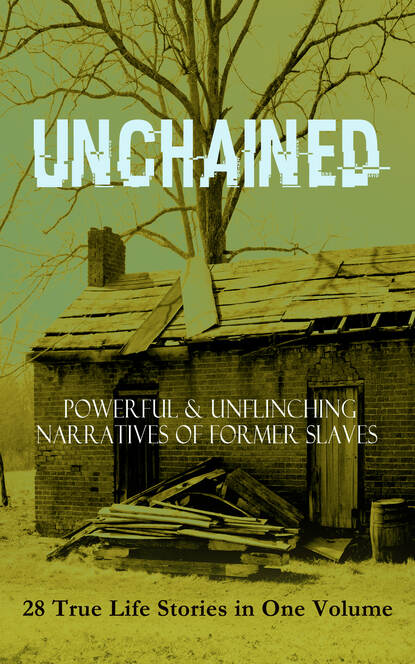 Frederick Douglass UNCHAINED - Powerful & Unflinching Narratives Of Former Slaves: 28 True Life Stories in One Volume frederick douglass frederick douglass all 3 memoirs in one volume