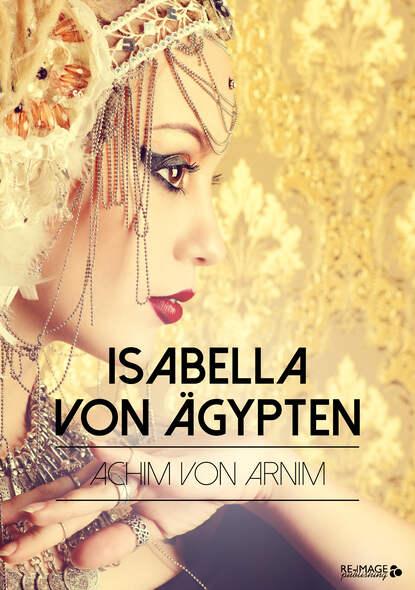 Achim von Arnim Isabella von Ägypten achim von arnim das frühlingsfest nachspiel