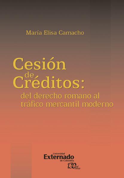María Elisa Camacho La cesión de créditos: del derecho romano al tráfico mercantil moderno недорого