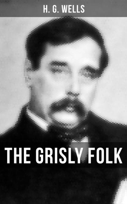 Фото - H. G. Wells THE GRISLY FOLK herbert george wells h g wells – gesammelte werke