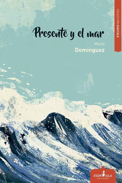 María Domínguez Del Castillo Presente y el mar maría domínguez del castillo presente y el mar