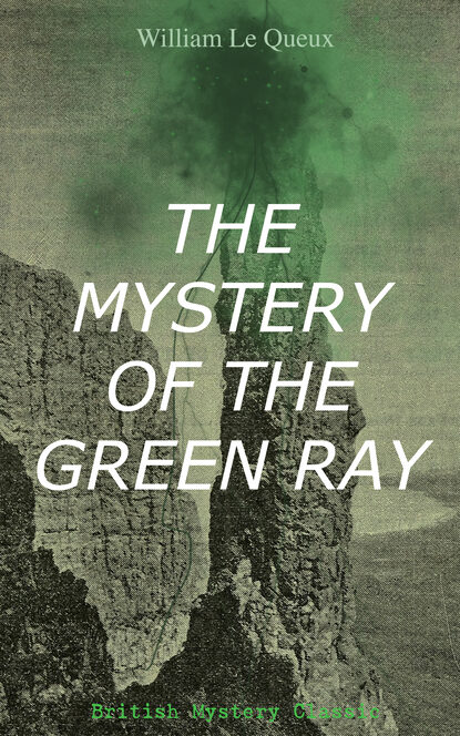 William Le Queux THE MYSTERY OF THE GREEN RAY (British Mystery Classic) sailing the mystery
