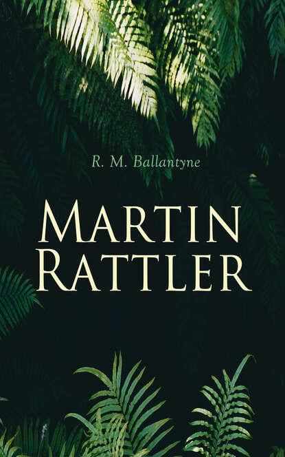 R. M. Ballantyne Martin Rattler r m ballantyne the wars in wilderness action