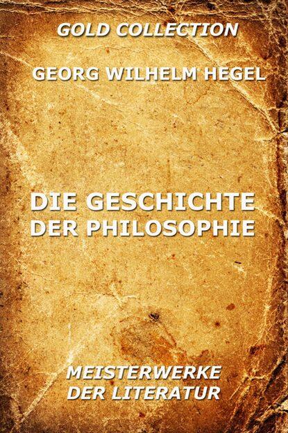 Georg Wilhelm Hegel Die Geschichte der Philosophie georg wilhelm friedrich hegel the collected works of georg wilhelm friedrich hegel