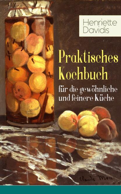 Henriette Davidis Praktisches Kochbuch für die gewöhnliche und feinere Küche henriette hanke die schwagerinnen