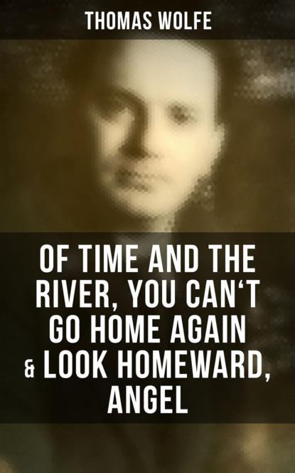 Thomas Wolfe Thomas Wolfe: Of Time and the River, You Can't Go Home Again & Look Homeward, Angel look homeward angel