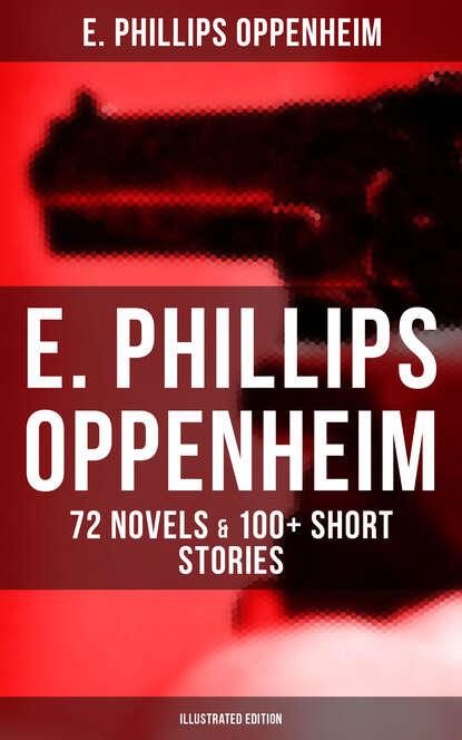 E. Phillips Oppenheim E. PHILLIPS OPPENHEIM: 72 Novels & 100+ Short Stories (Illustrated Edition) e phillips oppenheim berenice
