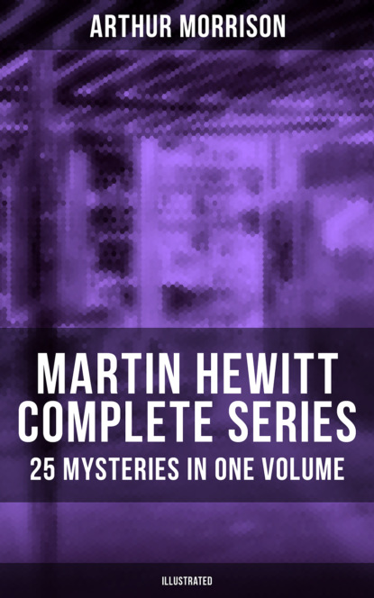 Morrison Arthur Martin Hewitt - Complete Series: 25 Mysteries in One Volume (Illustrated) p j brackston gretel and the case of the missing frog prints