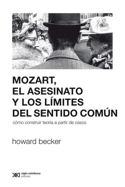 Фото - Howard Becker Mozart, el asesinato y los límites del sentido común j m santón el país del sin sentido