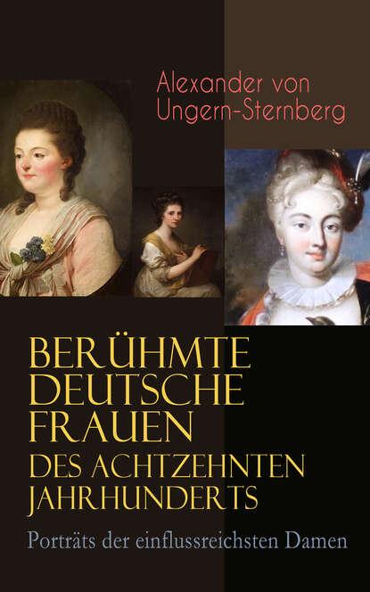 Alexander von Ungern-Sternberg Berühmte deutsche Frauen des achtzehnten Jahrhunderts - Porträts der einflussreichsten Damen john baxter von sternberg