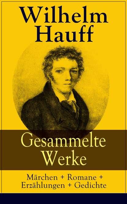 Вильгельм Гауф Gesammelte Werke: Märchen + Romane + Erzählungen + Gedichte вильгельм гауф hauffs orientalische märchen