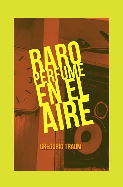 Gregorio Traum Raro perfume en el aire ana pía bustamante fredes tulipanes en el aire