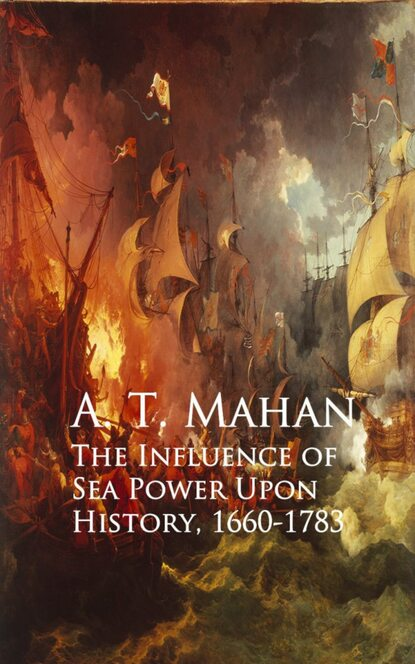 A. T. Mahan The Influence of Sea Power Upon History, 1660-1783 alfred thayer mahan the influence of sea power upon the french revolution and empire 1793 1812 vol i