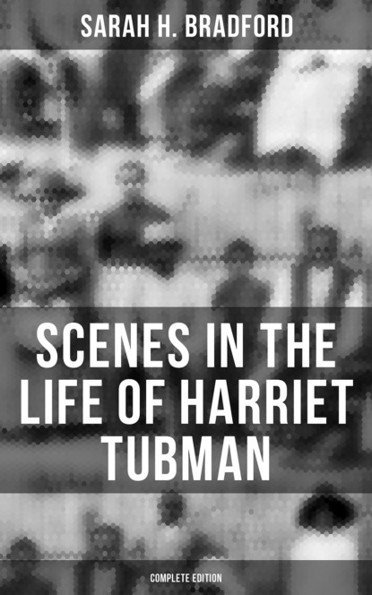 Sarah H. Bradford Scenes in the Life of Harriet Tubman (Complete Edition) недорого