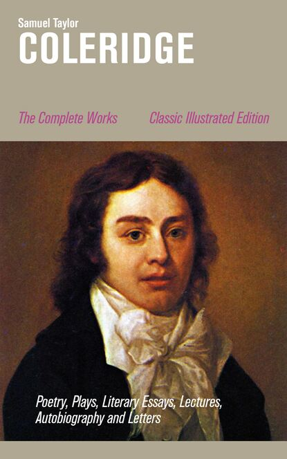 Samuel Taylor Coleridge The Complete Works: Poetry, Plays, Literary Essays, Lectures, Autobiography and Letters (Classic Illustrated Edition) william hazlitt the complete autobiographical works of s t coleridge illustrated edition
