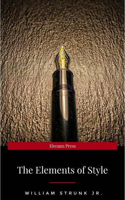 William Strunk Jr. The Elements of Style, Fourth Edition william jr strunk the elements of style 18 essential rules for good writing in english