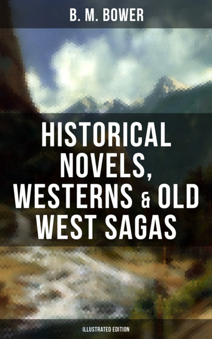 B. M. Bower B. M. BOWER: Historical Novels, Westerns & Old West Sagas (Illustrated Edition) b m bower western classics historical novels