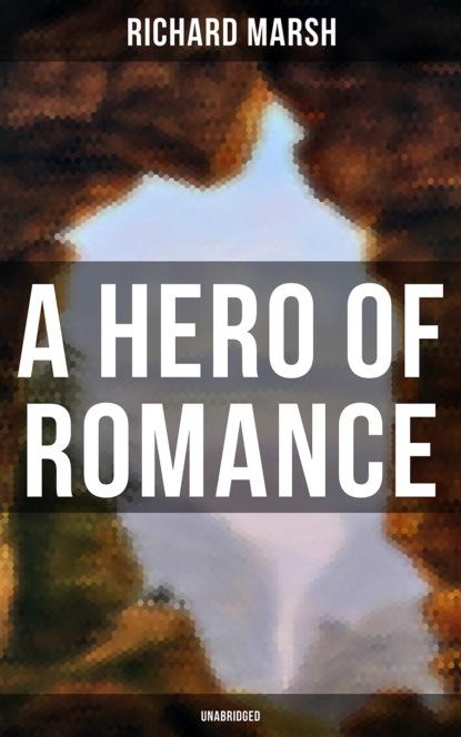 Richard Marsh A Hero of Romance (Unabridged) marsh richard violet forster s lover