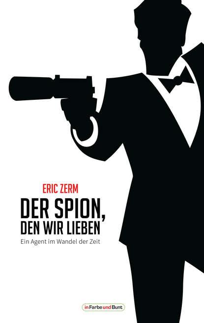Eric Zerm Der Spion, den wir lieben - Ein Agent im Wandel der Zeit группа авторов im laufe der zeit