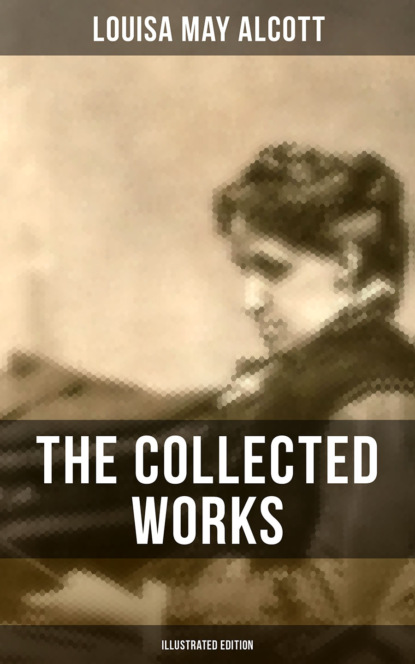 Луиза Мэй Олкотт THE COLLECTED WORKS OF LOUISA MAY ALCOTT (Illustrated Edition) луиза мэй олкотт lulu s library volume 3 of 3