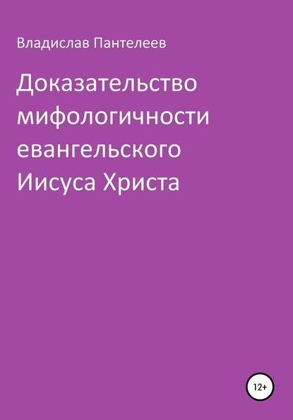 Владислав Львович Пантелеев — Доказательство мифологичности евангельского Иисуса Христа