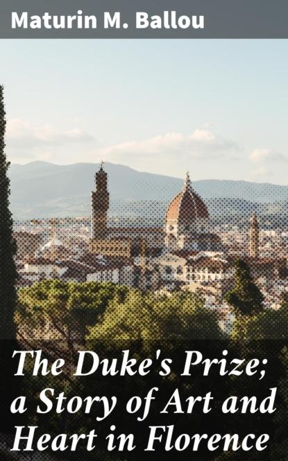 Maturin M. Ballou The Duke's Prize; a Story of Art and Heart in Florence maturin m ballou the story of malta
