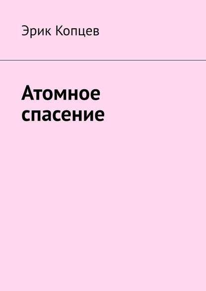 Эрик Копцев Атомное спасение