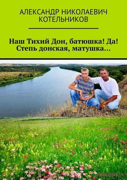 Александр Николаевич Котельников Наш Тихий Дон, батюшка! Да! Степь донская, матушка…