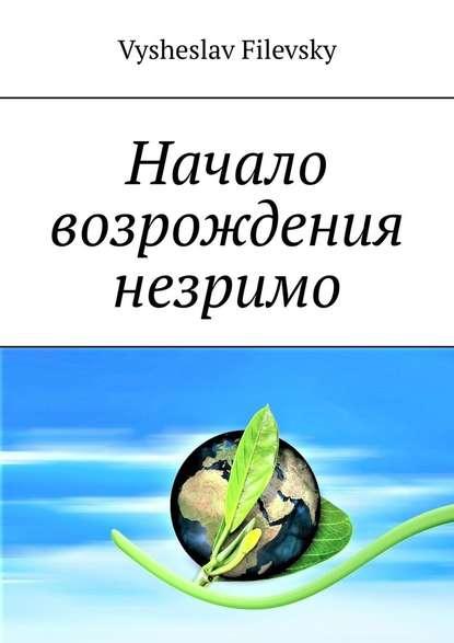 Фото - Vysheslav Filevsky Начало возрождения незримо. Поэтические пророчества. Духовный дневник vysheslav filevsky дурачок или эротический сон вавгустовскуюночь
