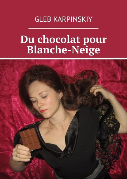 Gleb Karpinskiy Du chocolat pour Blanche-Neige gleb karpinskiy les œufs français recueil d'histoiressur l'amour