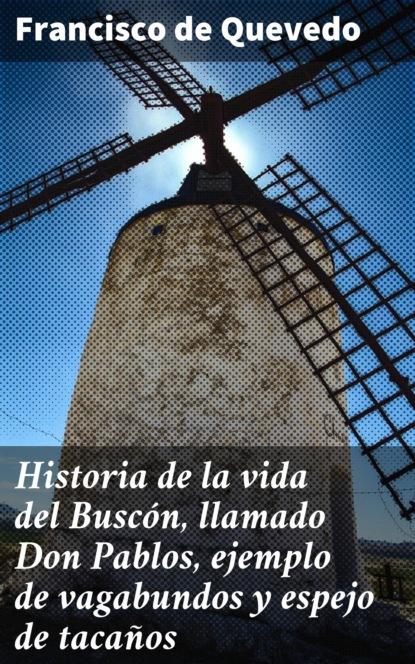 Francisco de Quevedo Historia de la vida del Buscón, llamado Don Pablos, ejemplo de vagabundos y espejo de tacaños