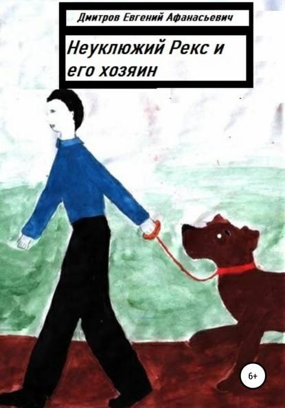 Евгений Афанасьевич Дмитров Неуклюжий Рекс и его хозяин