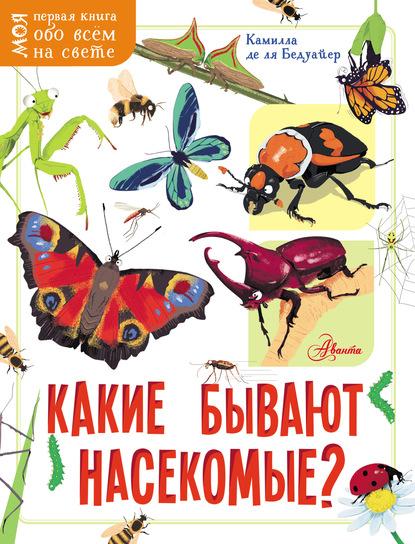 Камилла де ла Бедуайер Какие бывают насекомые? сколько глаз у стрекозы