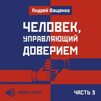Андрей Ващенко Человек, управляющий доверием. Часть 3