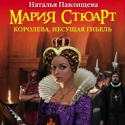 Мария Стюарт. Королева, несущая гибель
