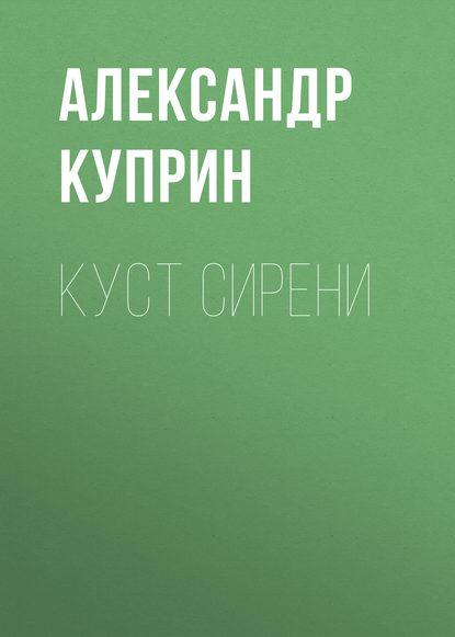 Александр Куприн Куст сирени александр куприн потерянное сердце