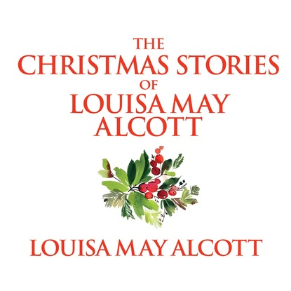 Louisa May Alcott The Christmas Stories of Louisa May Alcott (Unabridged) alcott louisa may a modern mephistopheles by l m alcott finnish edition